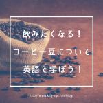 飲みたくなる!コーヒー豆について英語で学ぼう!