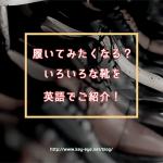 【履いてみたくなる!?】いろんな靴を英語でご紹介!
