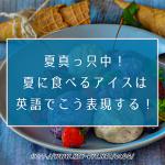 残暑残るこの季節に!夏に食べるアイスは英語でこう表現する!