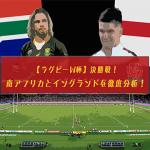 【ラグビーW杯】決勝戦!南アフリカとイングランドを徹底分析!